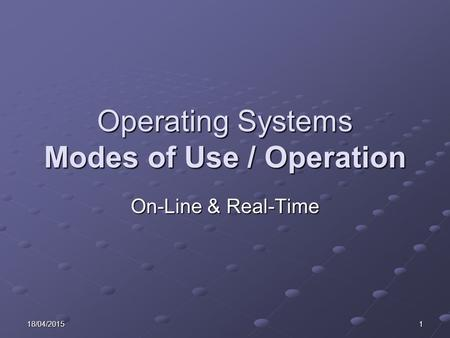 18/04/20151 Operating Systems Modes of Use / Operation On-Line & Real-Time.