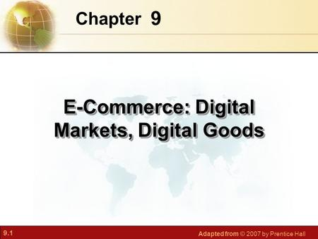 9.1 Adapted from © 2007 by Prentice Hall 9 Chapter E-Commerce: Digital Markets, Digital Goods.