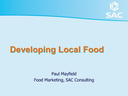 Developing Local Food Paul Mayfield Food Marketing, SAC Consulting.