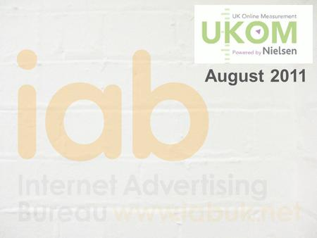 August 2011. Monthly UKOM audience data UKOM (UK Online Measurement) core data reported on 10 th every month → Monthly top 10 sites at brand level by.