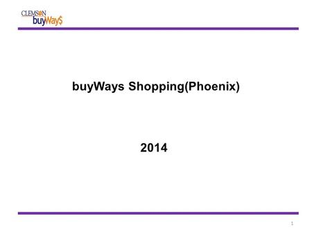 BuyWays Shopping(Phoenix) 2014 1. 2 1. State and Clemson-specific contract pricing 2. Search results guide you to right contract suppliers 3. Gained efficiencies.