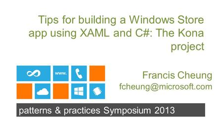 Patterns & practices Symposium 2013 Tips for building a Windows Store app using XAML and C#: The Kona project Francis Cheung