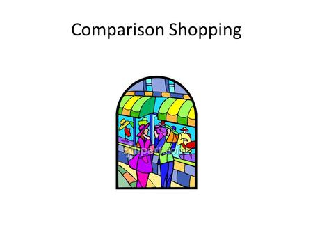 Comparison Shopping. What are your spending habits? Think about the last item you purchased – Did you look at the product carefully, or consider other.
