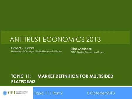 TOPIC 11:MARKET DEFINITION FOR MULTISIDED PLATFORMS Topic 11| Part 23 October 2013 ANTITRUST ECONOMICS 2013 David S. Evans University of Chicago, Global.
