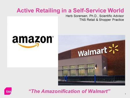 "1 Active Retailing in a Self-Service World Herb Sorensen, Ph.D., Scientific Advisor TNS Retail & Shopper Practice ""The Amazonification of Walmart"""