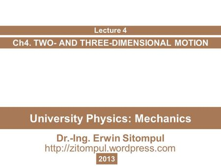 University Physics: Mechanics Ch4. TWO- AND THREE-DIMENSIONAL MOTION Lecture 4 Dr.-Ing. Erwin Sitompul  2013.