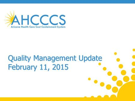 Quality Management Update February 11, 2015. CAHPS Survey Results A baseline assessment of parents'/caretakers' satisfaction with the AHCCS program across.