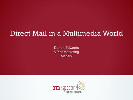 Direct Mail in a Multimedia World Darrell Edwards VP of Marketing Mspark.