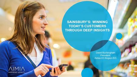 SAINSBURY'S: WINNING TODAY'S CUSTOMERS THROUGH DEEP INSIGHTS David Buckingham President, Aimia US Region ISS.