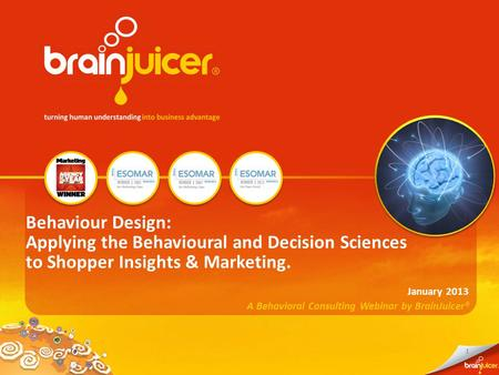 1 A Behavioral Consulting Webinar by BrainJuicer® January 2013 Behaviour Design: Applying the Behavioural and Decision Sciences to Shopper Insights & Marketing.