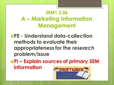 SEM1 2.06 A – Marketing Information Management  PE - Understand data-collection methods to evaluate their appropriateness for the research problem/issue.