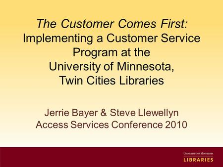The Customer Comes First: Implementing a Customer Service Program at the University of Minnesota, Twin Cities Libraries Jerrie Bayer & Steve Llewellyn.