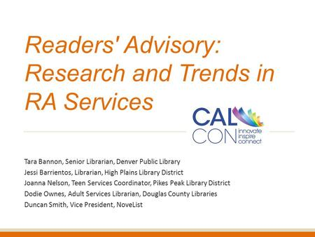 Readers' Advisory: Research and Trends in RA Services Tara Bannon, Senior Librarian, Denver Public Library Jessi Barrientos, Librarian, High Plains Library.