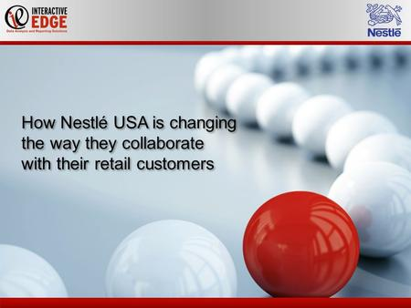 How Nestlé USA is changing the way they collaborate with their retail customers How Nestlé USA is changing the way they collaborate with their retail customers.