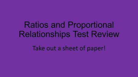 Ratios and Proportional Relationships Test Review Take out a sheet of paper!