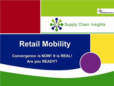 Supply Chain Insights Retail Mobility Convergence is NOW! It is REAL! Are you READY? Convergence is NOW! It is REAL! Are you READY?