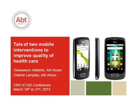 Tale of two mobile interventions to improve quality of health care Oluwaseun Adeleke, Abt Assoc Odartei Lamptey, Abt Assoc CRS ICT4D Conference March 19.