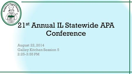 21 st Annual IL Statewide APA Conference August 22, 2014 Galley Kitchen Session 5 2:25-3:55 PM.