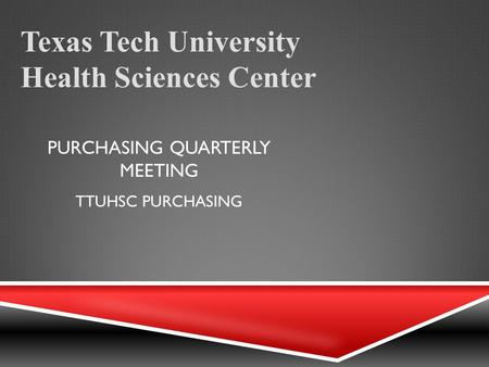 PURCHASING QUARTERLY MEETING Texas Tech University Health Sciences Center TTUHSC PURCHASING.