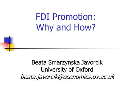 FDI Promotion: Why and How? Beata Smarzynska Javorcik University of Oxford
