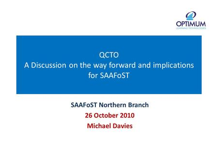 QCTO A Discussion on the way forward and implications for SAAFoST SAAFoST Northern Branch 26 October 2010 Michael Davies.