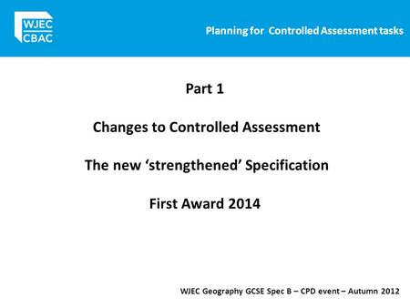 Planning for Controlled Assessment tasks WJEC Geography GCSE Spec B – CPD event – Autumn 2012 Part 1 Changes to Controlled Assessment The new 'strengthened'