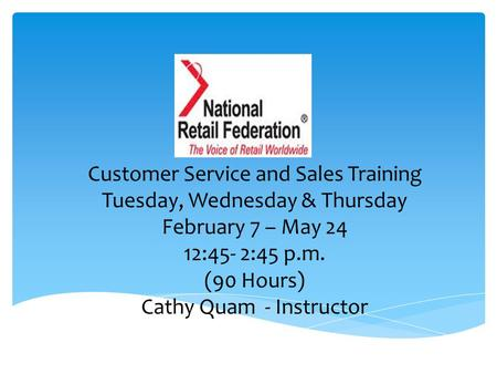 Customer Service and Sales Training Tuesday, Wednesday & Thursday February 7 – May 24 12:45- 2:45 p.m. (90 Hours) Cathy Quam - Instructor.