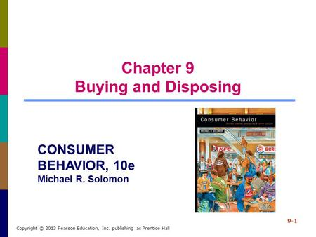Chapter 9 Buying and Disposing 9-1 Copyright © 2013 Pearson Education, Inc. publishing as Prentice Hall CONSUMER BEHAVIOR, 10e Michael R. Solomon.
