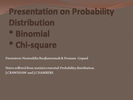 Presenters: Nouruddin Boojhawoonah & Poonam Gopaul Notes reffered from statistics tutorial: Probability distribution. J.CRAWSHAW and J.CHAMBERS.
