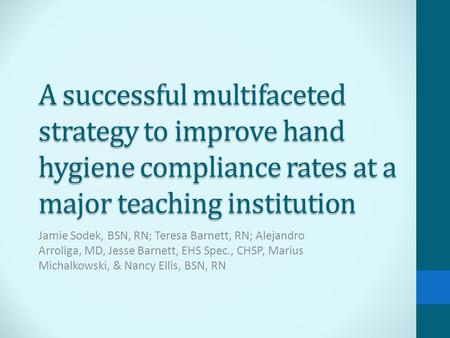 A successful multifaceted strategy to improve hand hygiene compliance rates at a major teaching institution Jamie Sodek, BSN, RN; Teresa Barnett, RN; Alejandro.