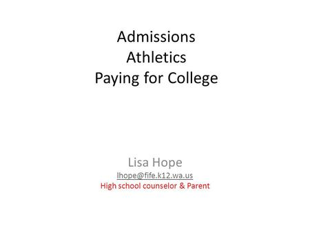 Admissions Athletics Paying for College Lisa Hope High school counselor & Parent.
