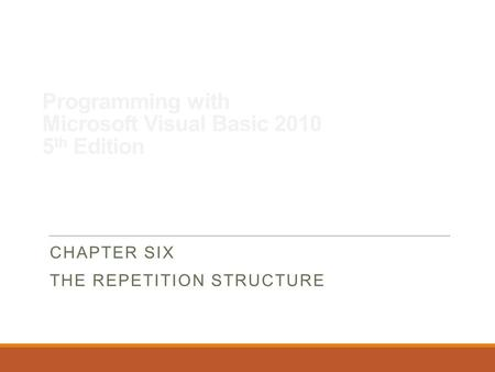Programming with Microsoft Visual Basic 2010 5 th Edition CHAPTER SIX THE REPETITION STRUCTURE.