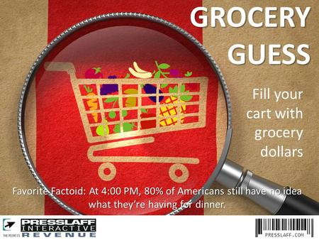PRESSLAFF.COM Favorite Factoid: At 4:00 PM, 80% of Americans still have no idea what they're having for dinner. GROCERYGUESS Fill your cart with grocery.