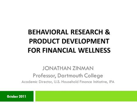 BEHAVIORAL RESEARCH & PRODUCT DEVELOPMENT FOR FINANCIAL WELLNESS October 2011 JONATHAN ZINMAN Professor, Dartmouth College Academic Director, U.S. Household.