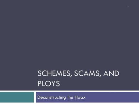 SCHEMES, SCAMS, AND PLOYS Deconstructing the Hoax 1.