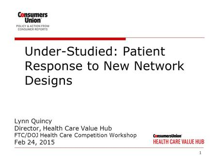 1 Lynn Quincy Director, Health Care Value Hub FTC/DOJ Health Care Competition Workshop Feb 24, 2015 Under-Studied: Patient Response to New Network Designs.