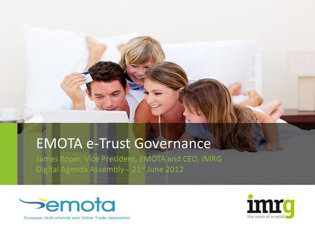 EMOTA e-Trust Governance James Roper, Vice President, EMOTA and CEO, IMRG Digital Agenda Assembly - 21 st June 2012.