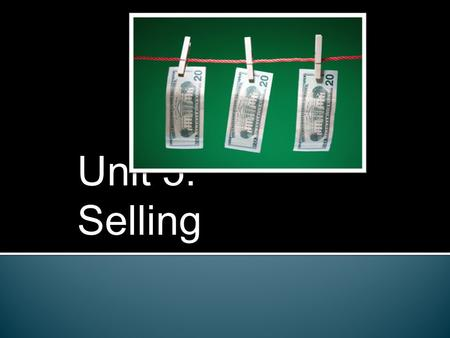 Unit 5: Selling. 12.1: What is Selling?  Types of selling: 1. Personal Selling: Any form of direct contact between a salesperson and a customer. 2. Retail.