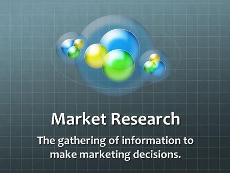 Market Research The gathering of information to make marketing decisions.