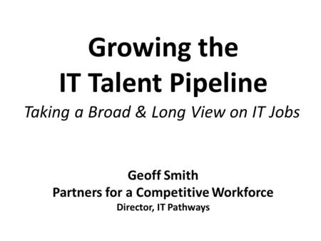 Growing the IT Talent Pipeline Taking a Broad & Long View on IT Jobs Geoff Smith Partners for a Competitive Workforce Director, IT Pathways.