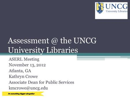 the UNCG University Libraries ASERL Meeting November 13, 2012 Atlanta, GA Kathryn Crowe Associate Dean for Public Services