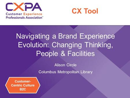 Customer- Centric Culture B2C Customer- Centric Culture B2C Navigating a Brand Experience Evolution: Changing Thinking, People & Facilities Alison Circle.