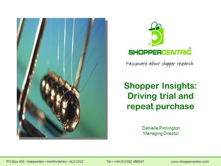 Shopper Insights: Driving trial and repeat purchase Danielle Pinnington Managing Director PO Box 435  Harpenden  Hertfordshire  AL5 2WZ Tel  +44 (0)1582.