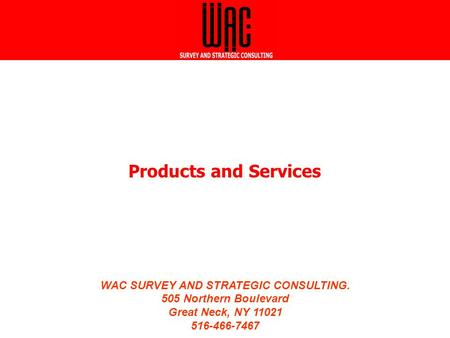 WAC SURVEY AND STRATEGIC CONSULTING. 505 Northern Boulevard Great Neck, NY 11021 516-466-7467 WAC SURVEY AND STRATEGIC CONSULTING. 505 Northern Boulevard.