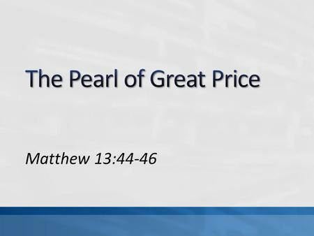 Matthew 13:44-46. Parable of the Hidden Treasure, Matt 13:44 Parable of the Pearl of Great Price, Matt 13:45-46 How we value things must be different.