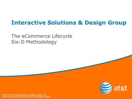 © 2007 AT&T Knowledge Ventures. All rights reserved. AT&T and the AT&T logo are trademarks of AT&T Knowledge Ventures. Interactive Solutions & Design Group.