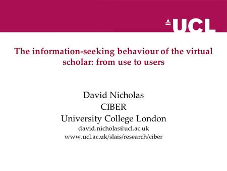 The information-seeking behaviour of the virtual scholar: from use to users David Nicholas CIBER University College London