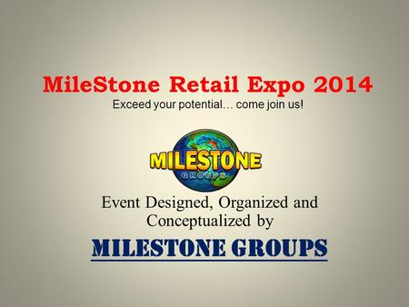 MileStone Retail Expo 2014 Exceed your potential… come join us! Event Designed, Organized and Conceptualized by MileStone Groups.