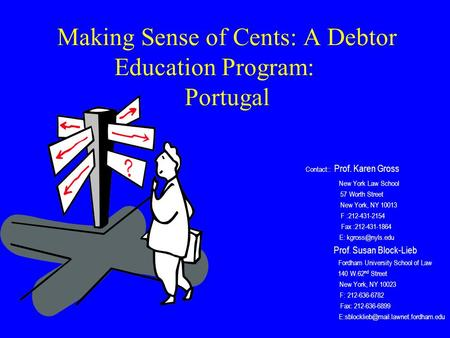 Making Sense of Cents: A Debtor Education Program: Portugal Contact:: Prof. Karen Gross New York Law School 57 Worth Street New York, NY 10013 F :212-431-2154.