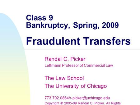 Class 9 Bankruptcy, Spring, 2009 Fraudulent Transfers Randal C. Picker Leffmann Professor of Commercial Law The Law School The University of Chicago